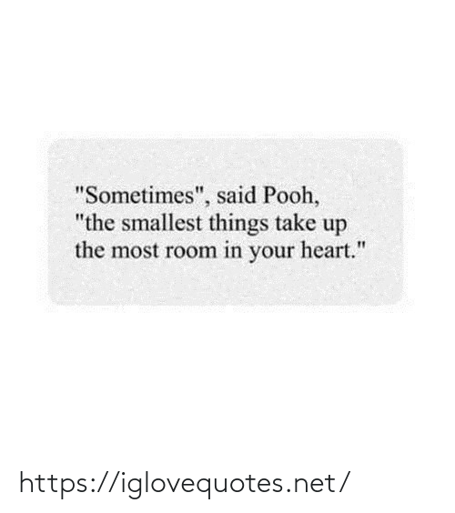 "room: ""Sometimes"", said Pooh,  ""the smallest things take up  the most room in your heart."" https://iglovequotes.net/"