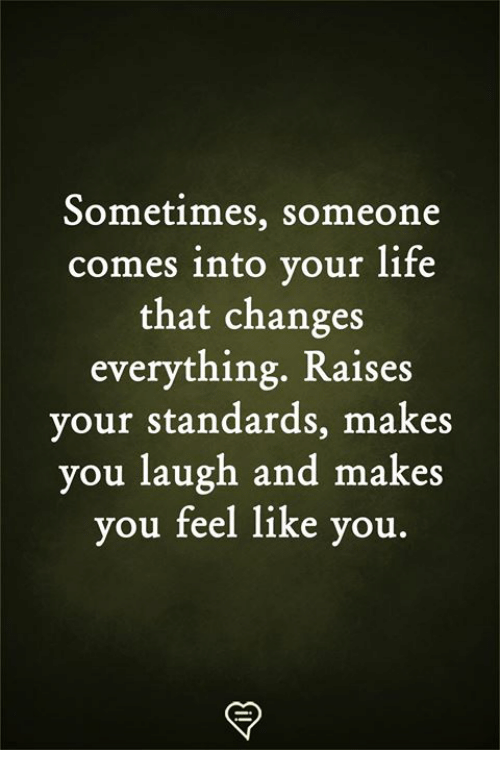 Changes Everything: Sometimes, someone  comes into your life  that changes  everything. Raises  your standards, makes  you laugh and makes  you feel like you.