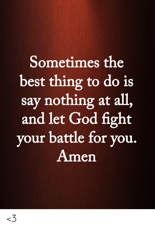 Say Nothing: Sometimes the  best thing to do is  say nothing at all,  and let God fight  your battle for you.  Amen <3
