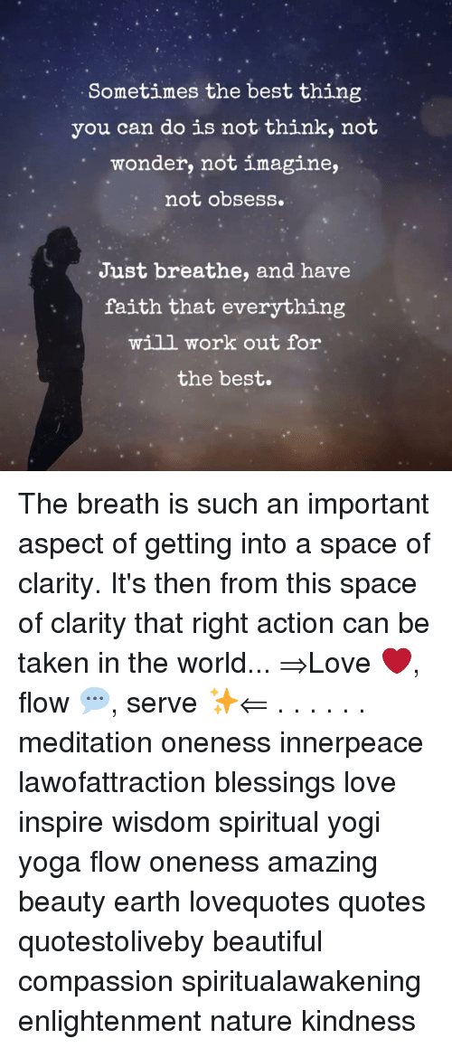just breathe: Sometimes the best thing  you can do is not think, not  wonder, not imagine,  not obsess.  Just breathe, and have  faith that everything  will work out for  the best. The breath is such an important aspect of getting into a space of clarity. It's then from this space of clarity that right action can be taken in the world... ⇒Love ❤️, flow 💬, serve ✨⇐ . . . . . . meditation oneness innerpeace lawofattraction blessings love inspire wisdom spiritual yogi yoga flow oneness amazing beauty earth lovequotes quotes quotestoliveby beautiful compassion spiritualawakening enlightenment nature kindness