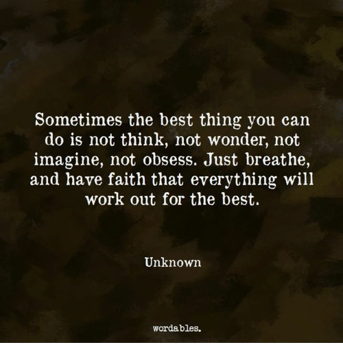 just breathe: Sometimes the best thing you can  do is not think, not wonder, not  imagine, not obsess. Just breathe,  and have faith that everything will  work out for the best.  Unknown  wordables.