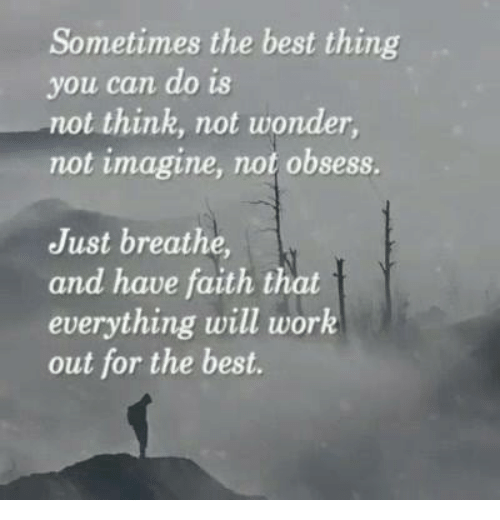 just breathe: Sometimes the best thing  you can do is  not think, not wonder  not imagine, not obsess.  Just breathe,  and have faith that  everything will work  out for the best.
