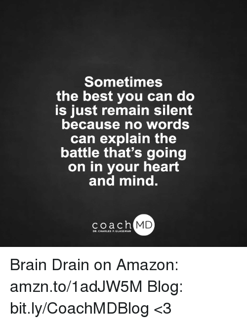 brain drain: Sometimes  the best you can do  is just remain silent  because no words  can explain the  battle that's going  on in your heart  and mind.  coach MD  DR. CHARLES F.GL Brain Drain on Amazon: amzn.to/1adJW5M Blog: bit.ly/CoachMDBlog  <3