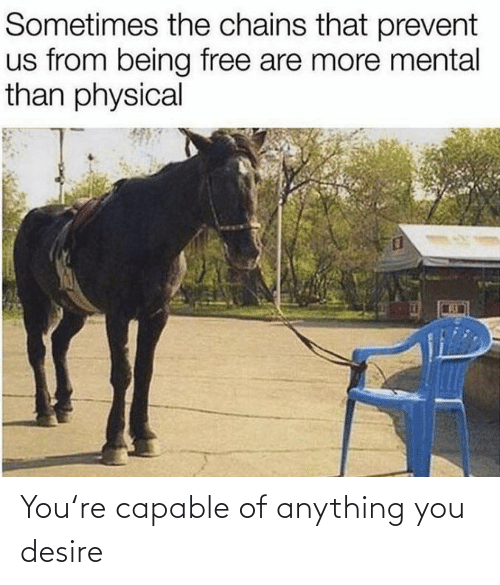 Physical: Sometimes the chains that prevent  us from being free are more mental  than physical You're capable of anything you desire