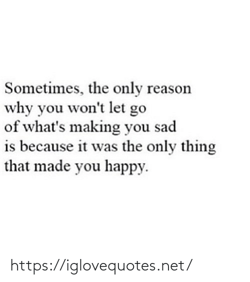 You Wont: Sometimes, the only reason  why you won't let go  of what's making you sad  is because it was the only thing  that made you happy. https://iglovequotes.net/