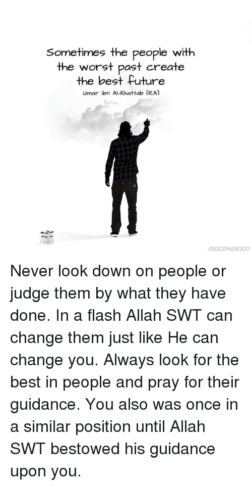 bestowed: Sometimes the people with  the worst past create  the best future  umar ibn Al-Khattab (RA) Never look down on people or judge them by what they have done. In a flash Allah SWT can change them just like He can change you. Always look for the best in people and pray for their guidance. You also was once in a similar position until Allah SWT bestowed his guidance upon you.