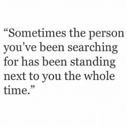 "Time, Been, and Next: ""Sometimes the person  you've been searching  for has been standing  next to you the whole  time.""  25"