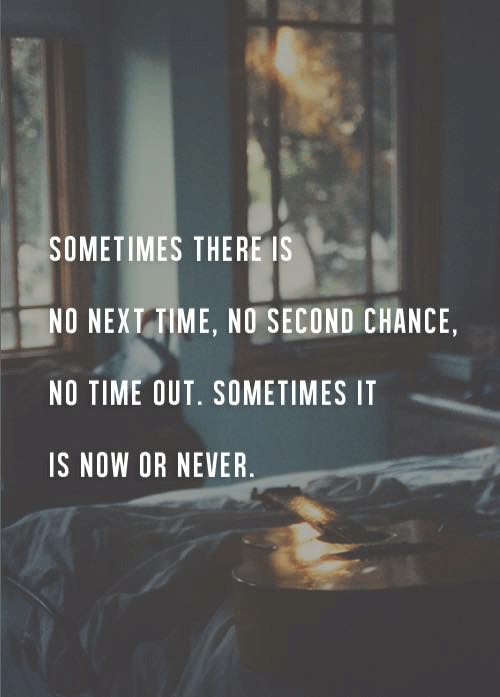 no time: SOMETIMES THERE IS  NO NEXT TIME, NO SECOND CHANCE,  NO TIME OUT. SOMETIMES IT  IS NOW OR NEVER.