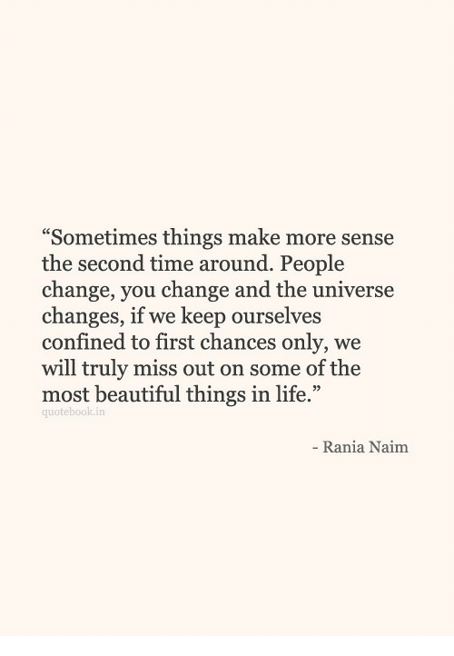 """Beautiful, Life, and Time: """"Sometimes things make more sense  the second time around. People  change, vou change and the universe  changes, if we keep ourselves  confined to first chances only, we  will truly miss out on some of the  most beautiful things in life.""""  quotebook.in  Rania Naim"""