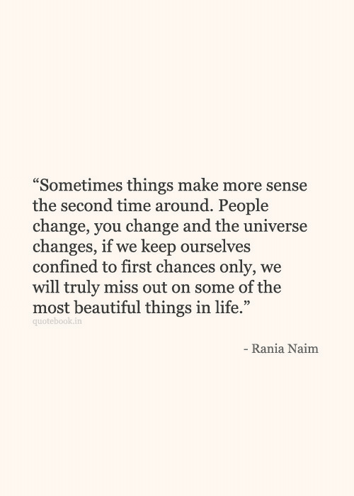 """beautiful things: """"Sometimes things make more sense  the second time around. People  change, vou change and the universe  changes, if we keep ourselves  confined to first chances only, we  will truly miss out on some of the  most beautiful things in life.""""  quotebook.in  Rania Naim"""