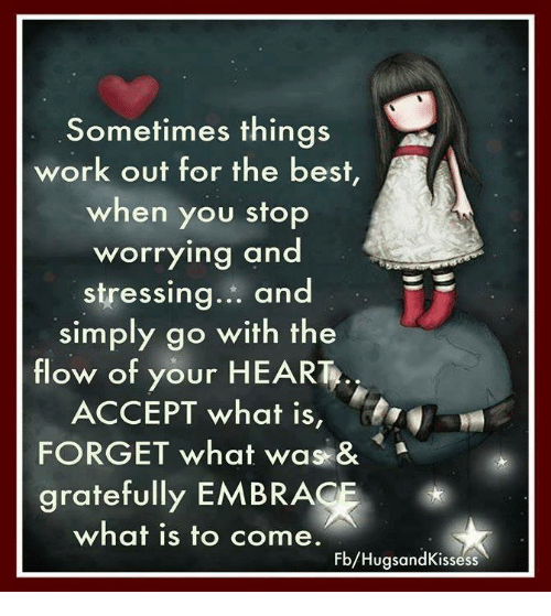 embracer: Sometimes things  work out for the best,  when you stop  worrying and  stressing  and  simply go with the  flow of your HE  ACCEPT what is  FORGET what was &  gratefully EMBRACE  what is to come.  Fb/HugsandKissess