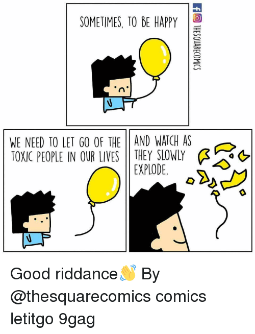 9gag, Memes, and Good: SOMETIMES, TO BE HAPPY  WE NEED TO LET GO OF THE 11 AND WATCH AS  TOXIC PEOPLE IN OUR LIVES     THEY SLOWLY  &  EXPLODE. Good riddance👋 By @thesquarecomics comics letitgo 9gag