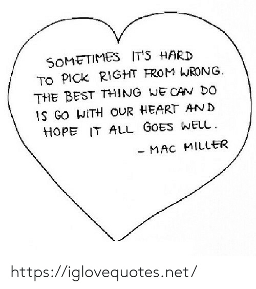 Mac Miller, Best, and Heart: SOMETIMES  TO PICK RIGHT FROM WRONG  THE BEST THING NE CAN DO  IT'S HARD  IS GO WITH OUR HEART AND  HOPE IT ALL GOES WELL  MAC MILLER https://iglovequotes.net/
