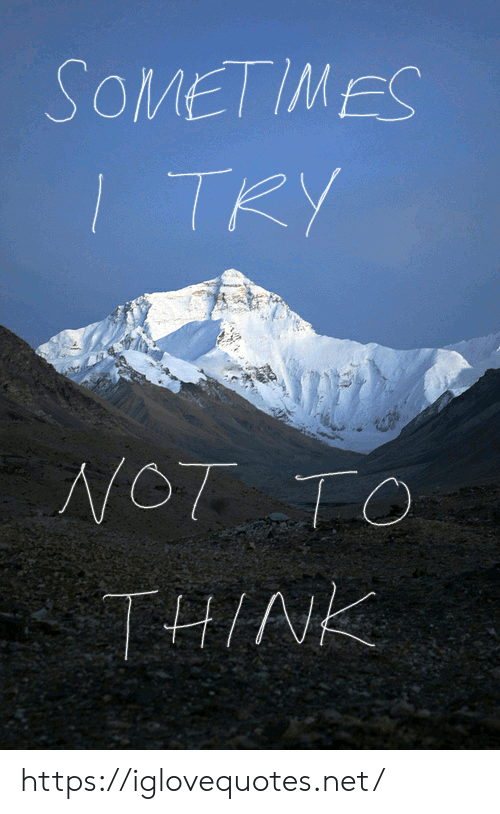 Try Not: SOMETIMES  TRY  NOT TO  THINK https://iglovequotes.net/