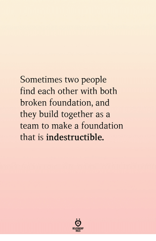 Foundation, Make A, and A Team: Sometimes two people  find each other with both  broken foundation, and  they build together as a  team to make a foundation  that is indestructible.
