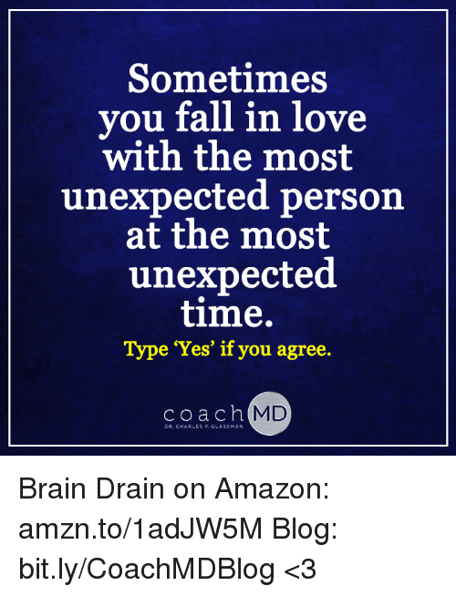 brain drain: Sometimes  vou fall in love  with the most  unexpected person  at the most  unexpected  time.  Type 'Yes' if you agree.  coach  MD  DR.C ARLES F. GLASSMAN Brain Drain on Amazon: amzn.to/1adJW5M Blog: bit.ly/CoachMDBlog  <3