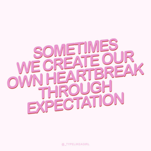 Create, Own, and Expectation: SOMETIMES  WE CREATE OUR  OWN HEARTBREAK  THROUGH  EXPECTATION  @_TYPELIKEAGIRL