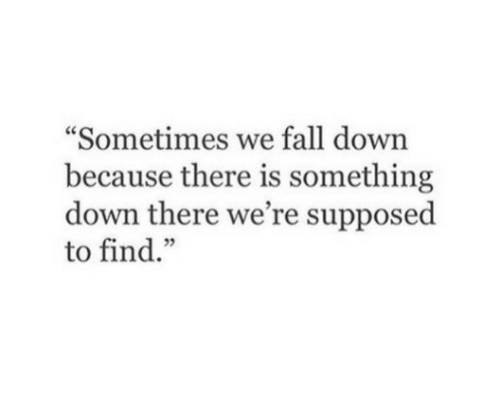"""Fall, Down, and Find: """"Sometimes we fall down  because there is something  down there we're supposed  to find."""""""