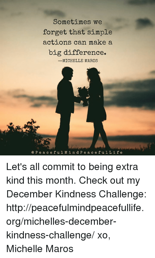 maro: Sometimes we  forget that simple  actions can make a  big difference.  -MICHELLE MAROS  P e a c e f u l Min d P e a c e f u l L i f e Let's all commit to being extra kind this month. Check out my December Kindness Challenge:  http://peacefulmindpeacefullife.org/michelles-december-kindness-challenge/ xo, Michelle Maros