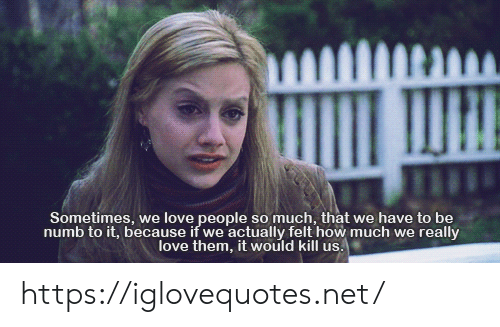 love people: Sometimes, we love people so much, that we have to be  numb to it, because if we actually felt how much we really  love them, it would kill us. https://iglovequotes.net/