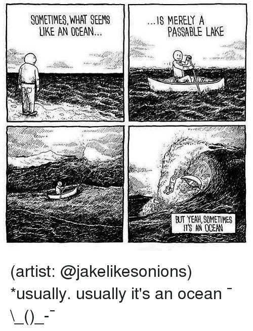 Memes, Yeah, and Ocean: SOMETIMES, WHAT SEEMS  LIKE AN OCEAN  1S MERELY A  PASSABLE LAKE  BUT YEAH, SOMETIMES  ITS AN OCEAN (artist: @jakelikesonions) *usually. usually it's an ocean ¯\_(ツ)_-¯