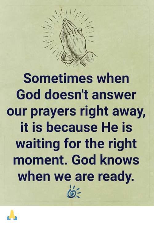 right away: Sometimes when  God doesn't answer  our prayers right away,  it is because He is  waiting for the right  moment. God knows  when we are ready. 🙏