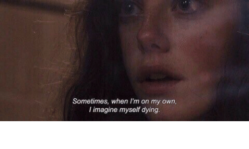 on my own: Sometimes, when I'm on my own  l imagine myself dying.