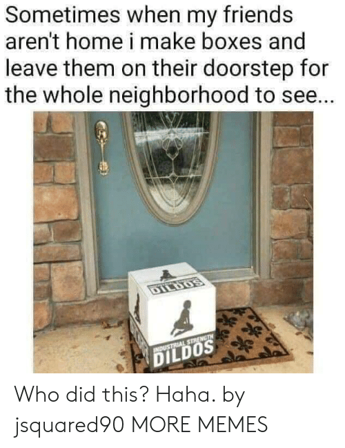 Dank, Friends, and Memes: Sometimes when my friends  aren't home i make boxes and  leave them on their doorstep for  the whole neighborhood to se...  DILDOS  INDUSTRIAL STRENGTH  DILDOS Who did this? Haha. by jsquared90 MORE MEMES