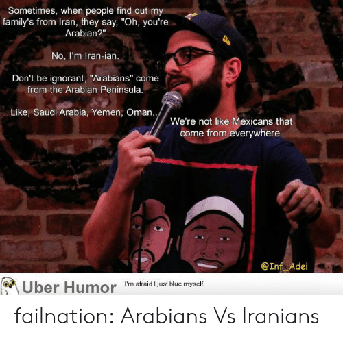 "Ignorant, Tumblr, and Uber: Sometimes, when people find out my  family's from Iran, they say, ""Oh, you're  Arabian?""  No, I'm Iran-ian.  Don't be ignorant, ""Arabians"" come  from the Arabian Peninsula  Like, Saudi Arabia, Yemen, Oman..  We're not like Mexicans that  come from everywhere  @Inf Adel  Uber  Humor  'm afraid Ijust blue myselif failnation:  Arabians Vs Iranians"