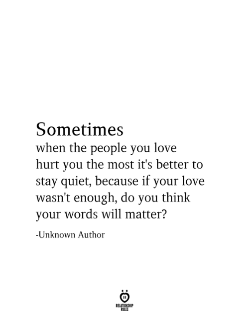 Love, Quiet, and Unknown: Sometimes  when the people you love  hurt you the most it's better to  stay quiet, because if your love  wasn't enough, do you think  your words will matter?  -Unknown Author  RELATIONSHIP  RULES