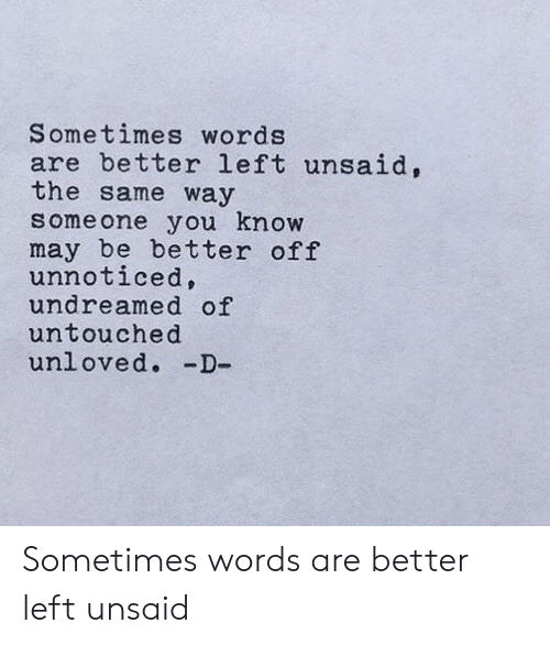 May, Words, and You: Sometimes words  are better left unsaid,  the same way  someone you know  may be better off  unnoticed,  undreamed of  untouched  unloved. -D- Sometimes words are better left unsaid