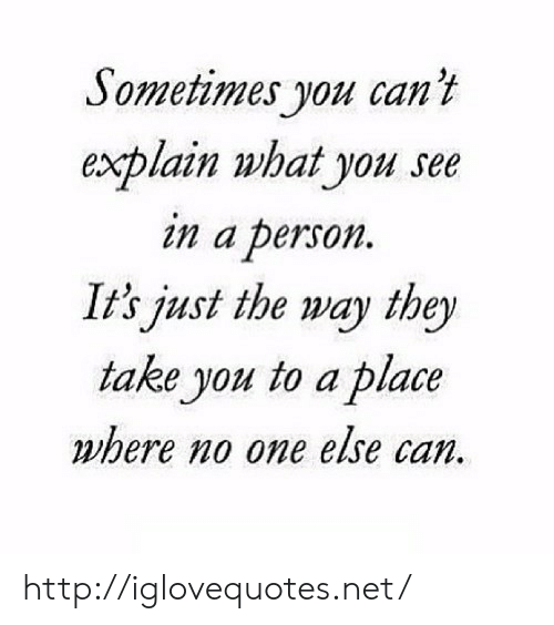 Http, Net, and Can: Sometimes you can't  explain what you see  in a person  It's just the way they  take you to a place  where no one else can http://iglovequotes.net/