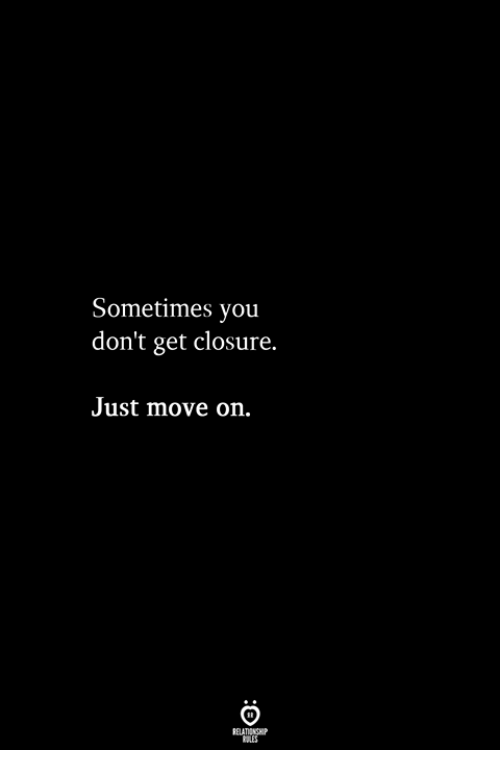 closure: Sometimes you  don't get closure.  Just move on.