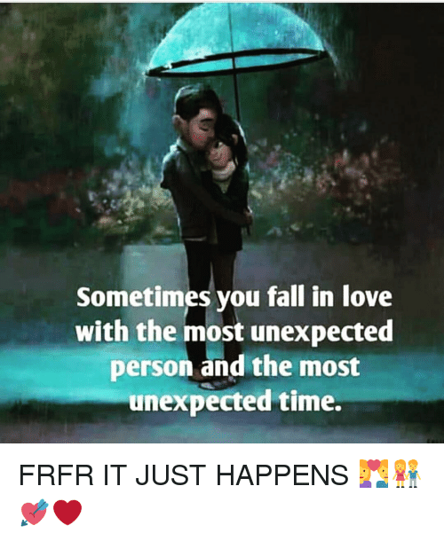 Unexpectable: Sometimes you fall in love  with the most unexpected  person and the most  unexpected time. FRFR IT JUST HAPPENS 💑👫💘❤️