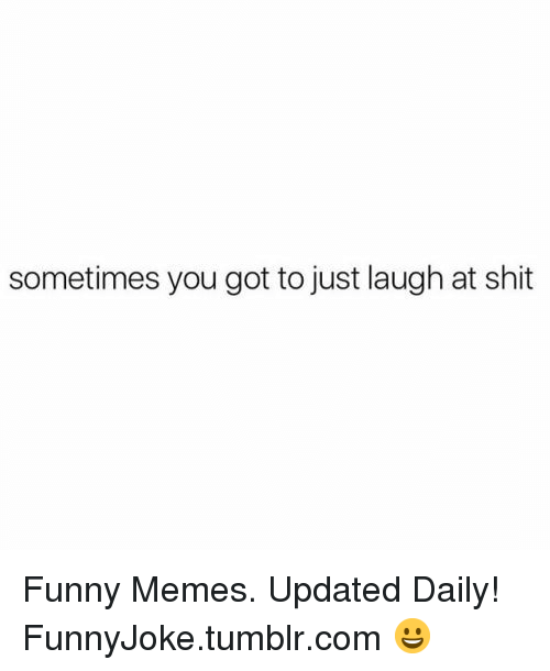 Just Laugh: sometimes you got to just laugh at shit Funny Memes. Updated Daily! ⇢ FunnyJoke.tumblr.com 😀