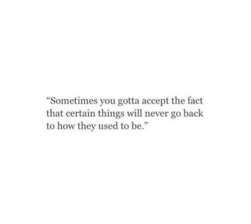 "Never, Back, and How: ""Sometimes you gotta accept the fact  that certain things will never go back  to how they used to be."""