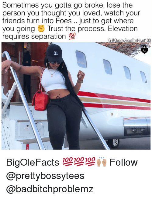 separation: Sometimes you gotta go broke, lose the  person you thought you loved, watch your  friends turn into Foes .. just to get where  you going Trust the process. Elevation  requires separation 100  G @Quotes FromTheHeart100  al BigOleFacts 💯💯💯🙌🏽 Follow @prettybossytees @badbitchproblemz