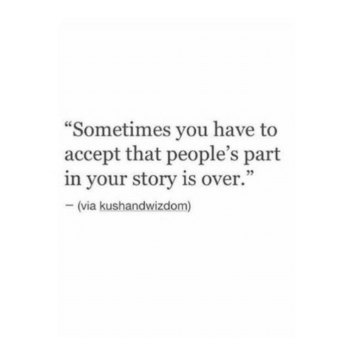 """Via, Accept, and You: """"Sometimes you have to  accept that people's part  in your story is over.""""  - (via kushandwizdom)"""