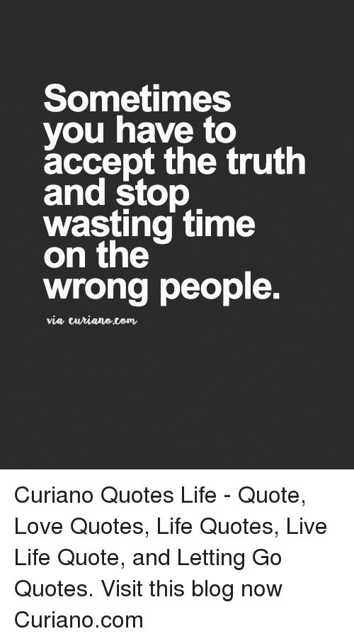 Life, Love, and Blog: Sometimes  you have to  accept the truth  and stop  wasting time  on the  wrong people.  via turiane.com Curiano Quotes Life - Quote, Love Quotes, Life Quotes, Live Life Quote, and Letting Go Quotes. Visit this blog now Curiano.com