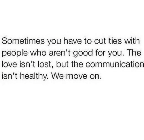 Ties: Sometimes you have to cut ties with  people who aren't good for you. The  love isn't lost, but the communication  isn't healthy. We move on.