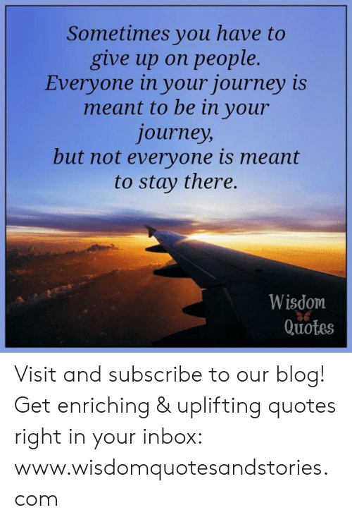 Uplifting Quotes: Sometimes you have to  give up on people  Everyone in your journey is  meant to be in your  journey  but not everyone is meant  to stay there.  Wisdom  Quotes Visit and subscribe to our blog! Get enriching & uplifting quotes right in your inbox: www.wisdomquotesandstories.com