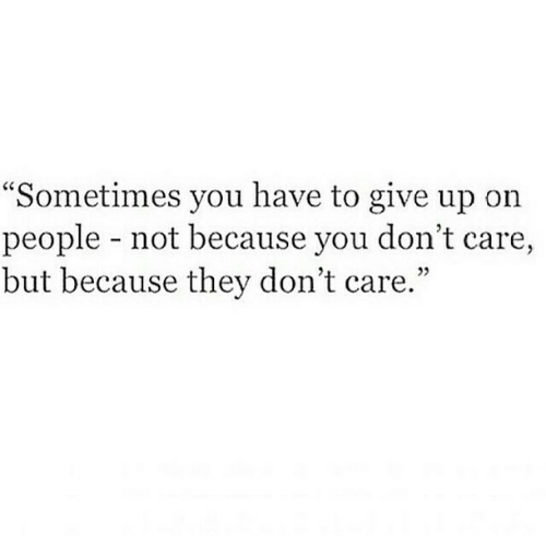 """you dont care: """"Sometimes you have to give up on  people - not because you don't care,  but because they don't care.""""  25"""
