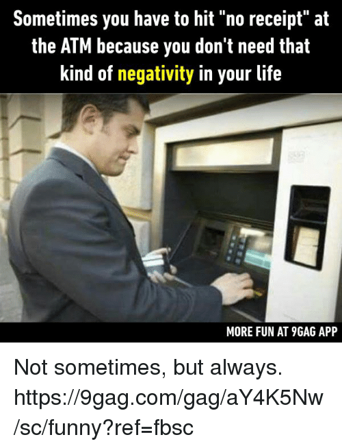 """♂: Sometimes you have to hit """"no receipt"""" at  the ATM because you don't need that  kind of negativity in your life  MORE FUN AT 9GAG APP Not sometimes, but always.  https://9gag.com/gag/aY4K5Nw/sc/funny?ref=fbsc"""