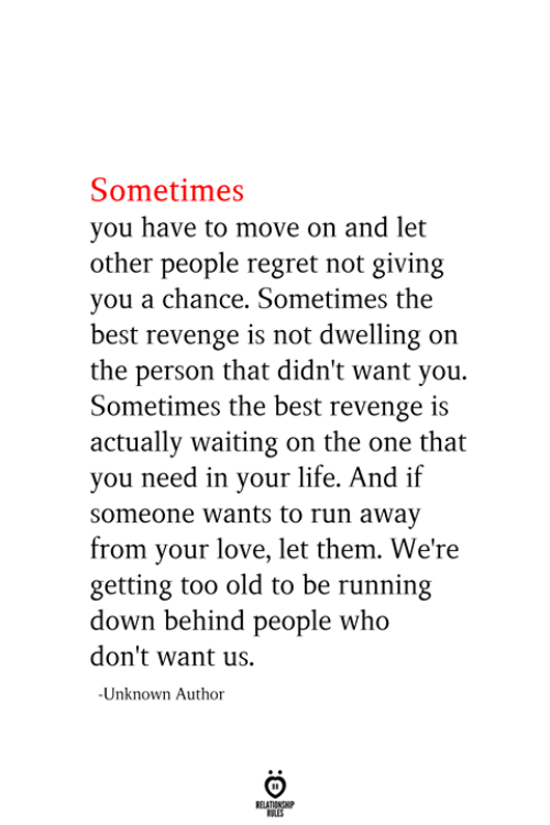 Were Getting: Sometimes  you have to move on and let  other people regret not giving  you a chance. Sometimes the  best revenge is not dwelling on  the person that didn't want you.  Sometimes the best revenge is  actually waiting on the one that  you need in your life. And if  someone wants to run away  from your love, let them. We're  getting too old to be running  down behind people who  don't want us.  -Unknown Autho  RELATIONSHIP  ES
