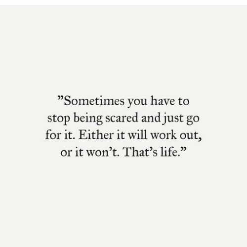 "Go For It: ""Sometimes you have to  stop being scared and just go  for it. Either it will work out,  or it won't. That's life."""