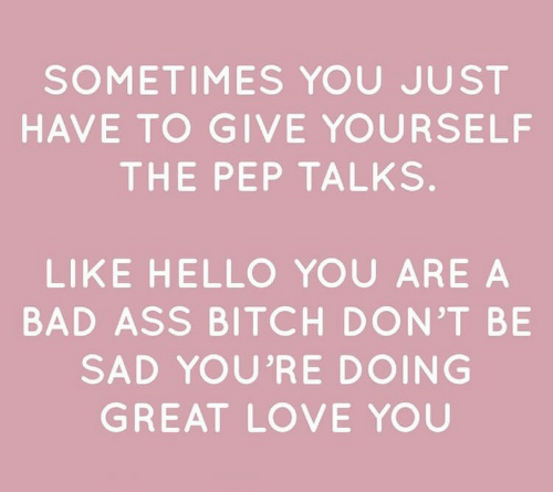 Ass, Bad, and Bitch: SOMETIMES YOU JUST  HAVE TO GIVE YOURSELF  THE PEP TALKS.  LIKE HELLO YOU ARE A  BAD ASS BITCH DON'T BE  SAD YOU'RE DOING  GREAT LOVE YOU