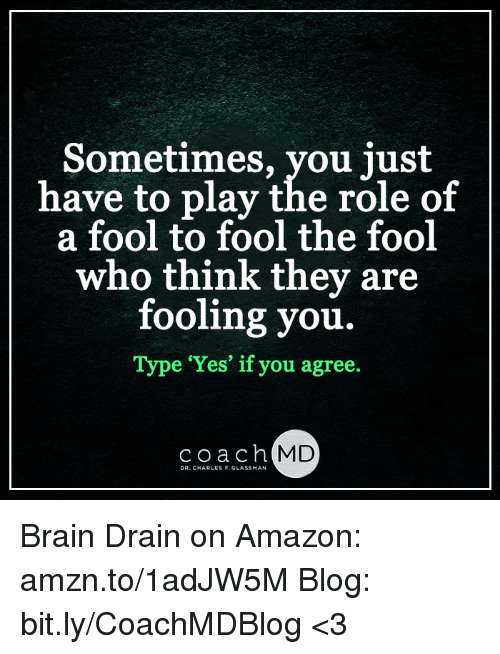 brain drain: Sometimes, you just  have to play the role of  a fool to fool the fool  who think they are  fooling you.  Type Yes' if you agree.  coach  MD  DR. CHARLES F.GLASSMAN Brain Drain on Amazon: amzn.to/1adJW5M Blog: bit.ly/CoachMDBlog  <3