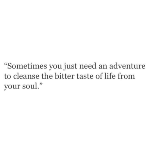 """Life, Soul, and Adventure: """"Sometimes you just need an adventure  to cleanse the bitter taste of life from  your soul."""""""