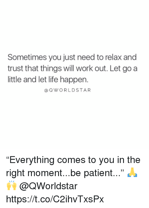 """Life, Work, and Patient: Sometimes you just need to relax and  trust that things will work out. Let go a  little and let life happen.  a QWORLDSTAR """"Everything comes to you in the right moment...be patient..."""" 🙏🙌 @QWorldstar https://t.co/C2ihvTxsPx"""