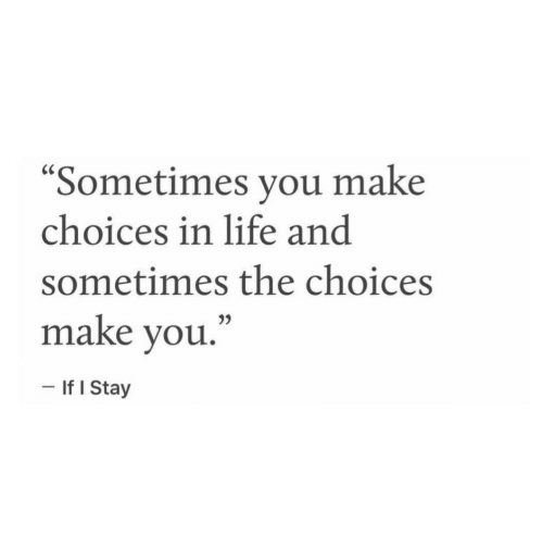 "I Stay: ""Sometimes you make  choices in life and  sometimes the choices  make vou,""  - If I Stay"